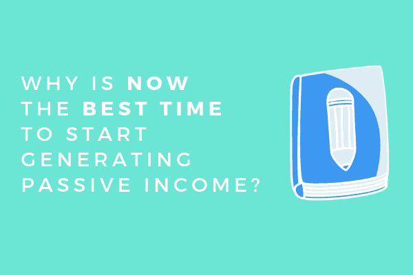 Why is NOW the best time to start generating PASSIVE INCOME