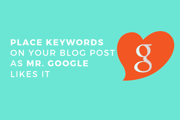 Place keywords on your blog post as Mr. Google likes it.