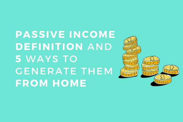 Passive income definition and 5 ways to generate them from home